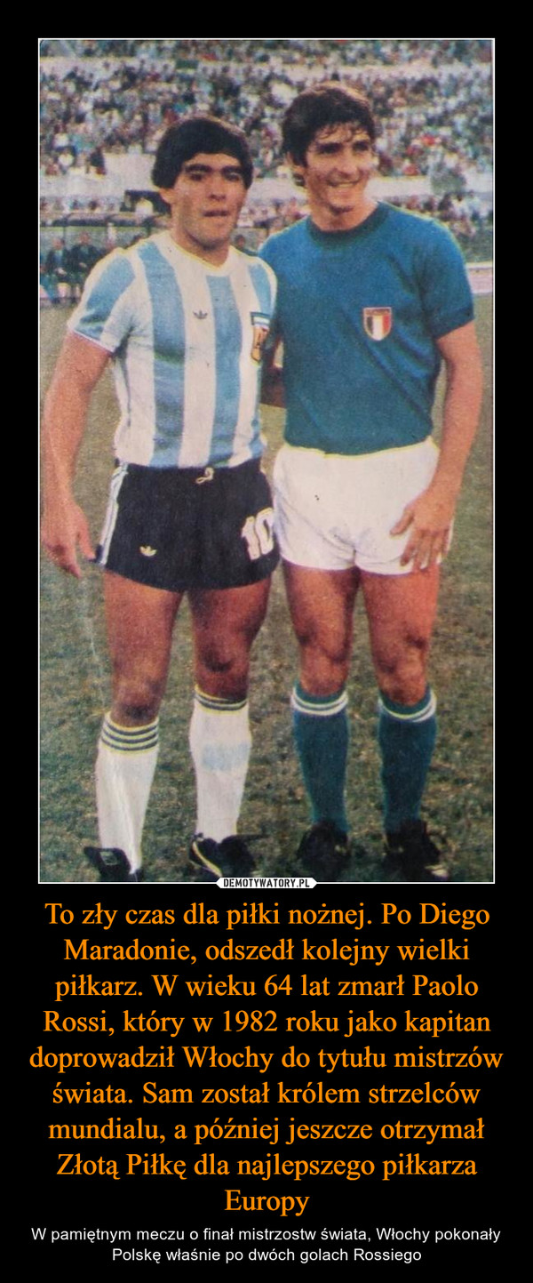 To zły czas dla piłki nożnej. Po Diego Maradonie, odszedł kolejny wielki piłkarz. W wieku 64 lat zmarł Paolo Rossi, który w 1982 roku jako kapitan doprowadził Włochy do tytułu mistrzów świata. Sam został królem strzelców mundialu, a później jeszcze otrzymał Złotą Piłkę dla najlepszego piłkarza Europy – W pamiętnym meczu o finał mistrzostw świata, Włochy pokonały Polskę właśnie po dwóch golach Rossiego
