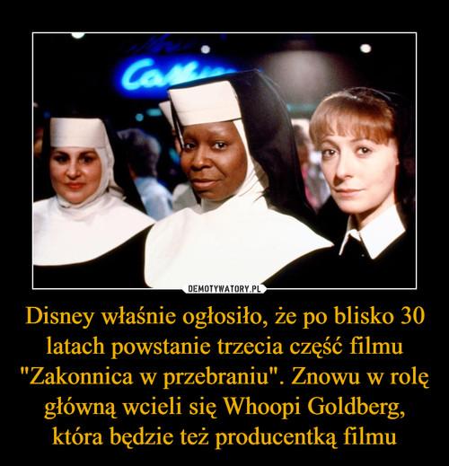 """Disney właśnie ogłosiło, że po blisko 30 latach powstanie trzecia część filmu """"Zakonnica w przebraniu"""". Znowu w rolę główną wcieli się Whoopi Goldberg, która będzie też producentką filmu"""