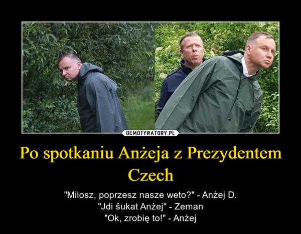 """Po spotkaniu Anżeja z Prezydentem Czech – """"Milosz, poprzesz nasze weto?"""" - Anżej D.""""Jdi šukat Anżej"""" - Zeman""""Ok, zrobię to!"""" - Anżej"""