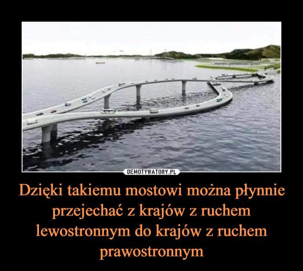 Dzięki takiemu mostowi można płynnie przejechać z krajów z ruchem lewostronnym do krajów z ruchem prawostronnym –