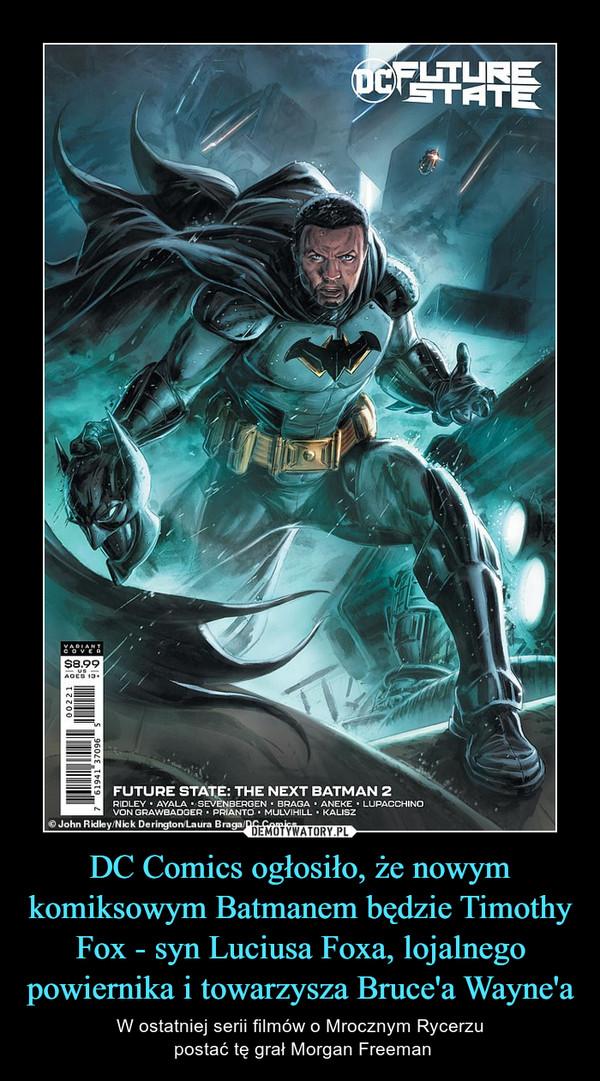 DC Comics ogłosiło, że nowym komiksowym Batmanem będzie Timothy Fox - syn Luciusa Foxa, lojalnego powiernika i towarzysza Bruce'a Wayne'a – W ostatniej serii filmów o Mrocznym Rycerzu postać tę grał Morgan Freeman