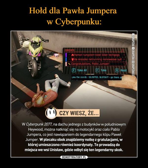 –  W Cyberpunk 2077, na dachu jednego z budynków w południowym Heywood, można natknąć się na motocykl oraz ciało Pablo Jumpera, co jest nawiązaniem do legendarnego ktipu Pawet Jumper. W plecaku obok znajdziemy notkę z gratulacjami, w której umieszczono również koordynaty. Te prowadzą do miejsca we wsi Unistaw, gdzie odbył się ten legendarny skok.