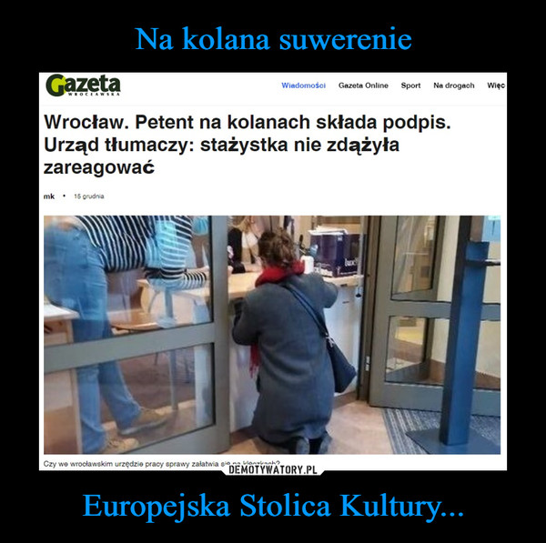 Europejska Stolica Kultury... –  Wrocław. Petent na kolanach składa podpis. Urząd tłumaczy: stażystka nie zdążyła zareagować