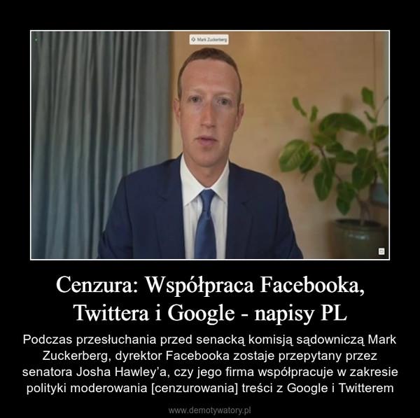 Cenzura: Współpraca Facebooka, Twittera i Google - napisy PL – Podczas przesłuchania przed senacką komisją sądowniczą Mark Zuckerberg, dyrektor Facebooka zostaje przepytany przez senatora Josha Hawley'a, czy jego firma współpracuje w zakresie polityki moderowania [cenzurowania] treści z Google i Twitterem