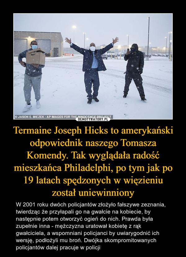 Termaine Joseph Hicks to amerykański odpowiednik naszego Tomasza Komendy. Tak wyglądała radość mieszkańca Philadelphi, po tym jak po 19 latach spędzonych w więzieniuzostał uniewinniony – W 2001 roku dwóch policjantów złożyło fałszywe zeznania, twierdząc że przyłapali go na gwałcie na kobiecie, by następnie potem otworzyć ogień do nich. Prawda była zupełnie inna - mężczyzna uratował kobietę z rąk gwałciciela, a wspomniani policjanci by uwiarygodnić ich wersję, podłożyli mu broń. Dwójka skompromitowanych policjantów dalej pracuje w policji