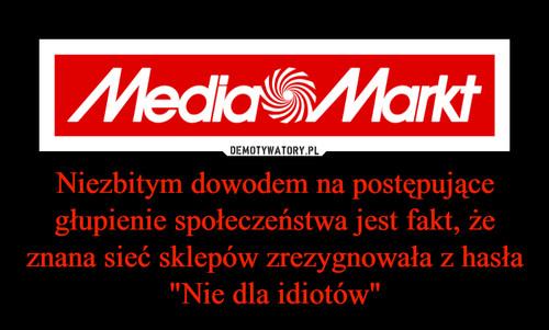 """Niezbitym dowodem na postępujące głupienie społeczeństwa jest fakt, że znana sieć sklepów zrezygnowała z hasła """"Nie dla idiotów"""""""
