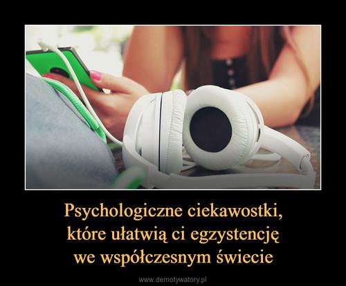 Psychologiczne ciekawostki, które ułatwią ci egzystencję we współczesnym świecie