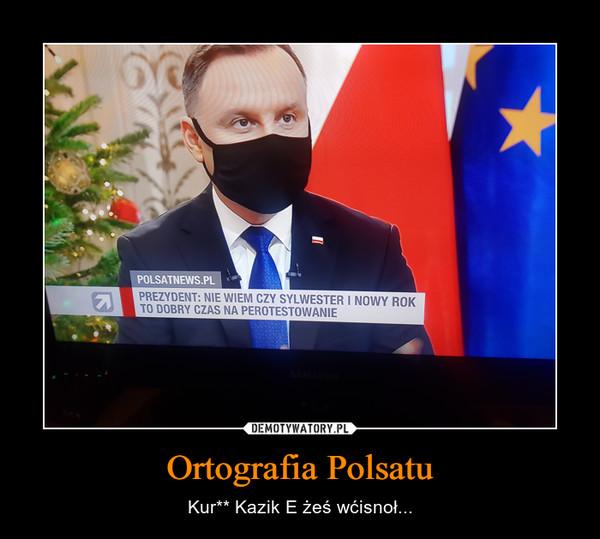 Ortografia Polsatu – Kur** Kazik E żeś wćisnoł...