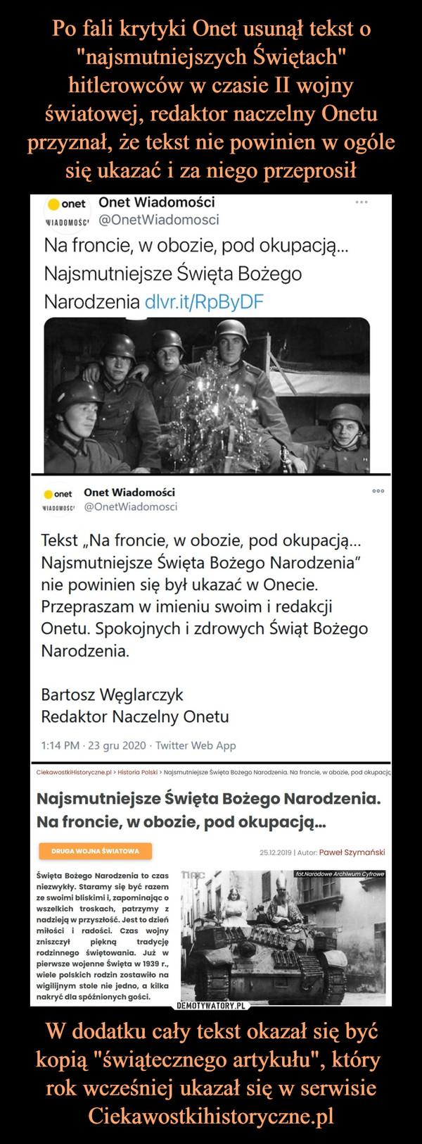 """W dodatku cały tekst okazał się być kopią """"świątecznego artykułu"""", który rok wcześniej ukazał się w serwisie Ciekawostkihistoryczne.pl –  onet  Onet Wiadomościiiidonisc @OnetWiadomosciNa froncie, w obozie, pod okupacją...Najsmutniejsze Święta BożegoNarodzenia dlvr.it/RpByDFon»t   Onet Wiadomościmnmto @OnelWJaclomosciTekst """"Na froncie, w obozie, pod okupację...Najsmutniejsze Święta Bożego Narodzenia""""nie powinien się był ukazać w Onecie.Przepraszam w imieniu swoim i redakcjiOnetu. Spokojnych i zdrowych Świąt BożegoNarodzenia.Bartosz WęglarczykRedaktor Naczelny Onetu1:14 PM • 23 gru 2020 • Twitter Web AppNajsmutniejsze Święta Bożego Narodzenia.Na froncie, w obozie, pod okupacją...DBUOA WOJU* ŚWIATÓW*Święta Bożego Narodzenia to c;o""""nlozwykry. Staramy łlf być razom10 swoimi bliskimi i. zapominając owszelkich troskach, patrzymy inad i\ u] a w przyszłość. Jest to dzierimiłości i radości. Czas wojnyzniszczył piękno, tradycjerodzinnego świętowania. Jul wpierwszo wojenno Święta w 1939 r..wielo polskich rodzin zostawiło nawigilijnym stolo nio jedno, a kilkanakryć dla spóźnionych goicl.?& ts.soła i Auto Paweł srynwnski"""