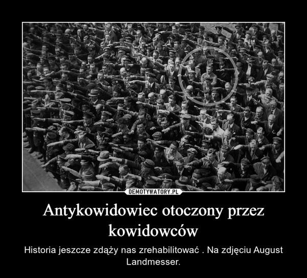 Antykowidowiec otoczony przez kowidowców – Historia jeszcze zdąży nas zrehabilitować . Na zdjęciu August Landmesser.