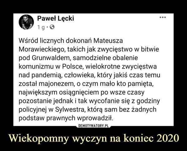 Wiekopomny wyczyn na koniec 2020 –  Wśród licznych dokonań Mateusza Morawieckiego, takich jak zwycięstwo w bitwie pod Grunwaldem, samodzielne obalenie komunizmu w Polsce, wielokrotne zwycięstwa nad pandemią, człowieka, który jakiś czas temu został majonezem, o czym mało kto pamięta, największym osiągnięciem po wsze czasy pozostanie jednak i tak wycofanie się z godziny policyjnej w Sylwestra, którą sam bez żadnych podstaw prawnych wprowadził.