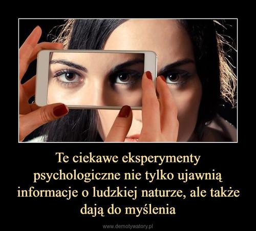 Te ciekawe eksperymenty psychologiczne nie tylko ujawnią informacje o ludzkiej naturze, ale także dają do myślenia