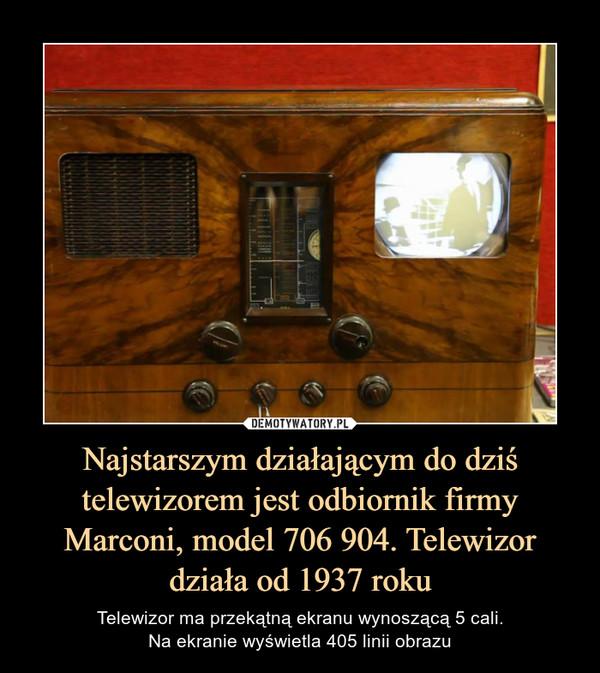 Najstarszym działającym do dziś telewizorem jest odbiornik firmy Marconi, model 706 904. Telewizor działa od 1937 roku – Telewizor ma przekątną ekranu wynoszącą 5 cali.Na ekranie wyświetla 405 linii obrazu