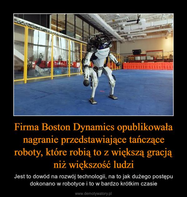 Firma Boston Dynamics opublikowała nagranie przedstawiające tańczące roboty, które robią to z większą gracją niż większość ludzi – Jest to dowód na rozwój technologii, na to jak dużego postępu dokonano w robotyce i to w bardzo krótkim czasie