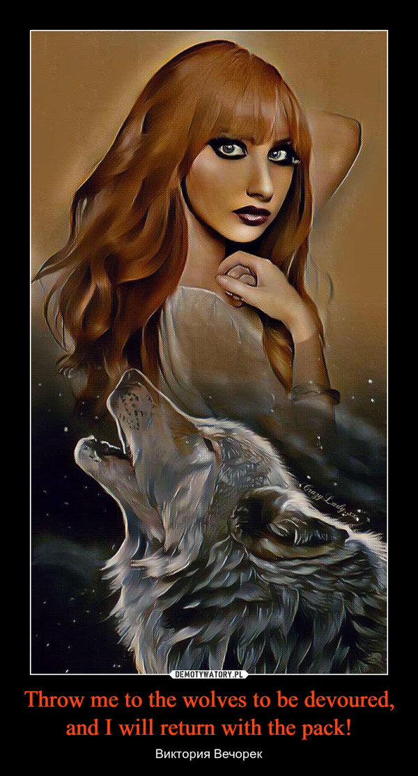 Throw me to the wolves to be devoured, and I will return with the pack! – Виктория Вечорек