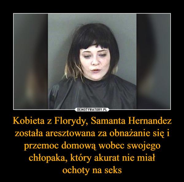 Kobieta z Florydy, Samanta Hernandez została aresztowana za obnażanie się i przemoc domową wobec swojego chłopaka, który akurat nie miałochoty na seks –