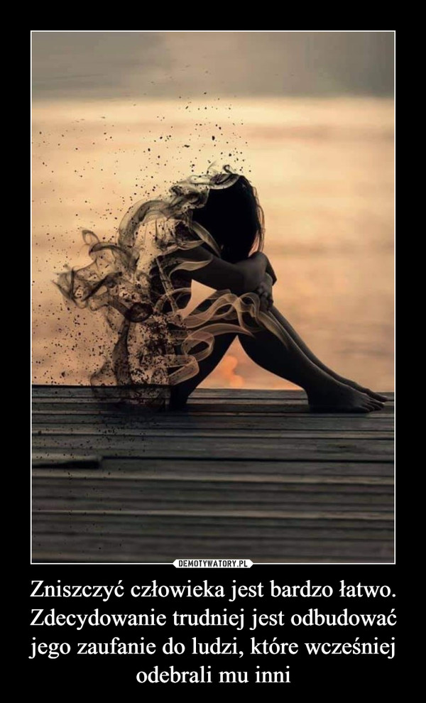 Zniszczyć człowieka jest bardzo łatwo. Zdecydowanie trudniej jest odbudować jego zaufanie do ludzi, które wcześniej odebrali mu inni –