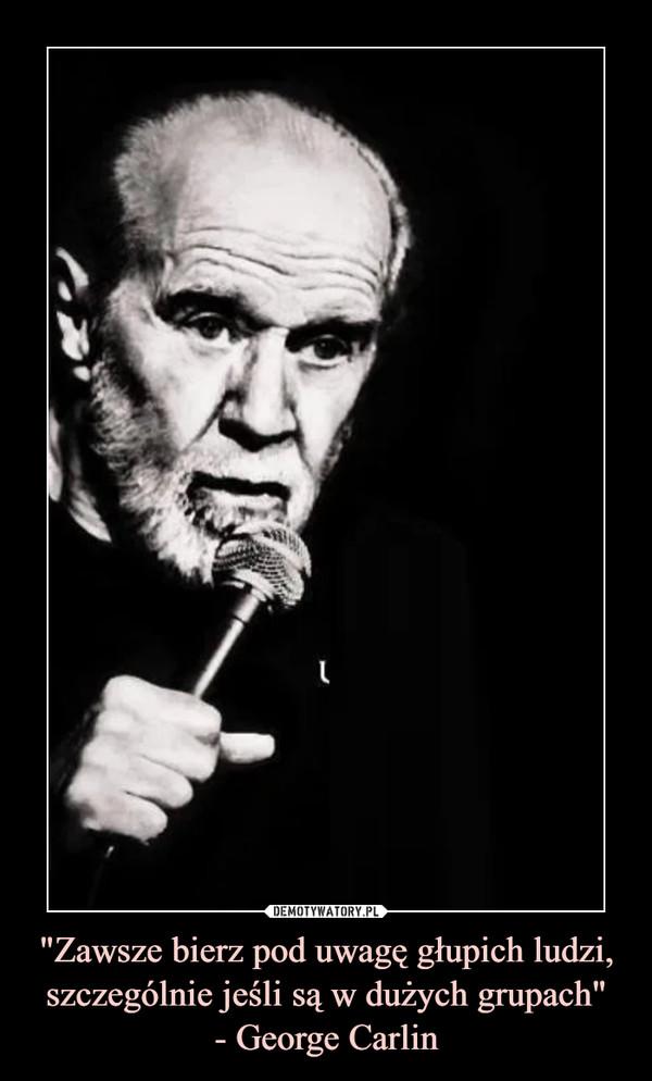 """""""Zawsze bierz pod uwagę głupich ludzi, szczególnie jeśli są w dużych grupach""""- George Carlin –"""
