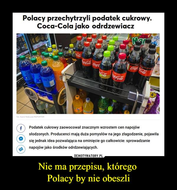 Nie ma przepisu, którego Polacy by nie obeszli –  Polacy przechytrzyli podatek cukrowy. Coca-Cola jako odrdzewiacz Podatek cukrowy zaowocował znacznym wzrostem cen napojów słodzonych. Producenci mają duża pomysłów na jego złagodzenie, pojawiła się jednak idea pozwalająca na ominięcie go całkowicie: sprowadzanie napojów jako środków odrdzewiających.