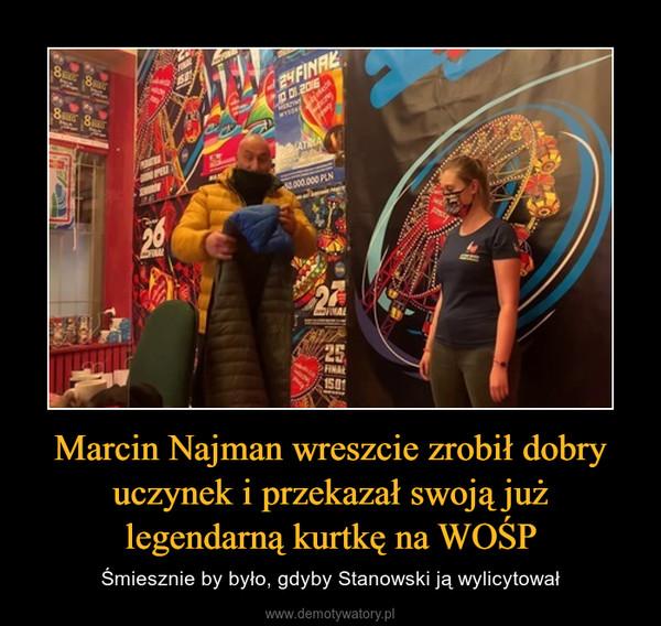 Marcin Najman wreszcie zrobił dobry uczynek i przekazał swoją już legendarną kurtkę na WOŚP – Śmiesznie by było, gdyby Stanowski ją wylicytował