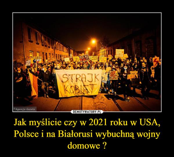 Jak myślicie czy w 2021 roku w USA, Polsce i na Białorusi wybuchną wojny domowe ? –