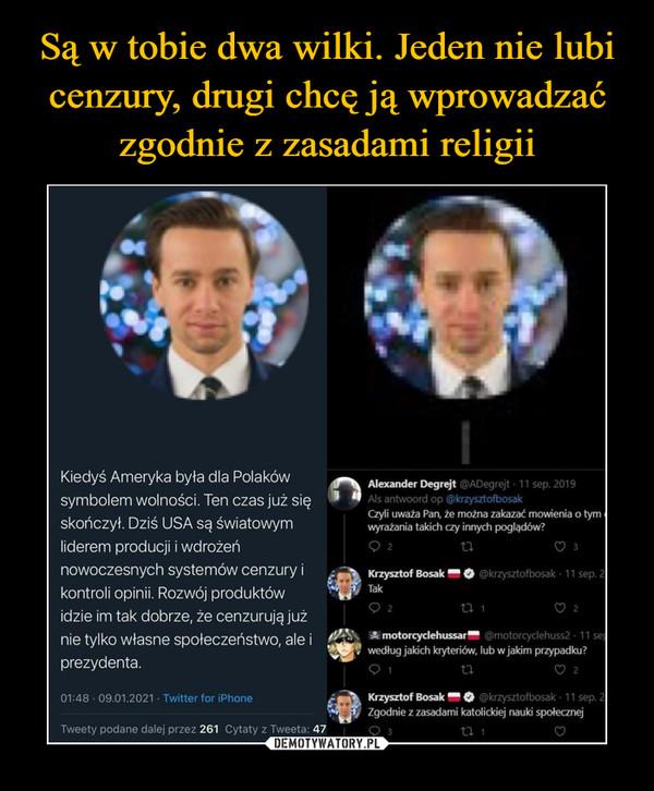 """–  Kiedyś Ameryka była dla Polaków symbolem wolności. Ten czas już się skończył. Dziś USA są światowym liderem producji i wdrożeń nowoczesnych systemów cenzury i kontroli opinii. Rozwój produktów idzie im tak dobrze, że cenzurują już nie tylko własne społeczeństwo, ale i prezydenta. 01:48 • 09.01.2021 • Twitter for iPhone Tweety podane dalej przez 261 Cytaty z Tweeta: 47 1""""111 Alaxander Degrejt @ADegrejt • 11 sep. 2019 3 Als antwoord op @krzysztofbosak Czyli uważa Pan, że można zakazać mowienia o tym wyrażania takich czy innych poglądów? t-1 Krzysztof Bosak 1■1 Q @krzysztofbosak • 11 sep. Tak  motorcyclehussar @motorcyclehuss2 • 11 se według jakich kryteriów, lub w jakim przypadku? - Krzysztof Bosak @krzysztofbosak • 11 sep. Zgodnie z zasadami katolickiej nauki społecznej LI i"""