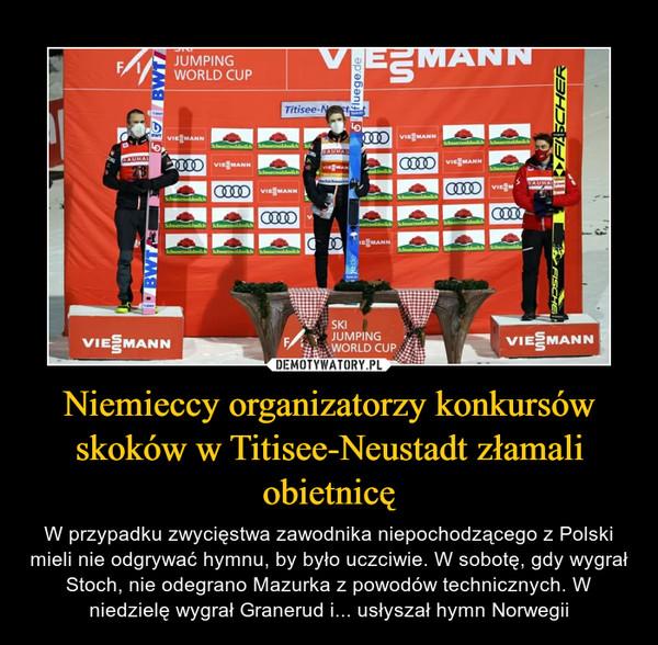 Niemieccy organizatorzy konkursów skoków w Titisee-Neustadt złamali obietnicę – W przypadku zwycięstwa zawodnika niepochodzącego z Polski mieli nie odgrywać hymnu, by było uczciwie. W sobotę, gdy wygrał Stoch, nie odegrano Mazurka z powodów technicznych. W niedzielę wygrał Granerud i... usłyszał hymn Norwegii
