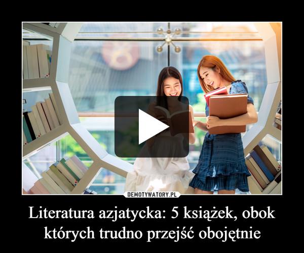 Literatura azjatycka: 5 książek, obok których trudno przejść obojętnie –