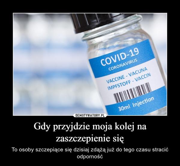 Gdy przyjdzie moja kolej na zaszczepienie się – To osoby szczepiące się dzisiaj zdążą już do tego czasu stracić odporność