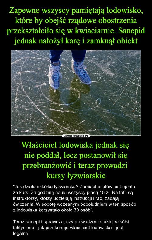Zapewne wszyscy pamiętają lodowisko, które by obejść rządowe obostrzenia przekształciło się w kwiaciarnie. Sanepid jednak nałożył karę i zamknął obiekt Właściciel lodowiska jednak się  nie poddał, lecz postanowił się przebranżowić i teraz prowadzi  kursy łyżwiarskie