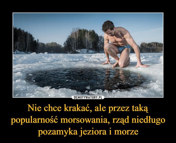 Nie chce krakać, ale przez taką popularność morsowania, rząd niedługo pozamyka jeziora i morze –