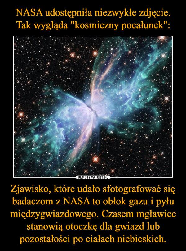 Zjawisko, które udało sfotografować się badaczom z NASA to obłok gazu i pyłu międzygwiazdowego. Czasem mgławice stanowią otoczkę dla gwiazd lub pozostałości po ciałach niebieskich. –