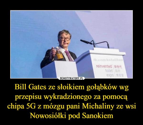 Bill Gates ze słoikiem gołąbków wg przepisu wykradzionego za pomocą chipa 5G z mózgu pani Michaliny ze wsi Nowosiółki pod Sanokiem –