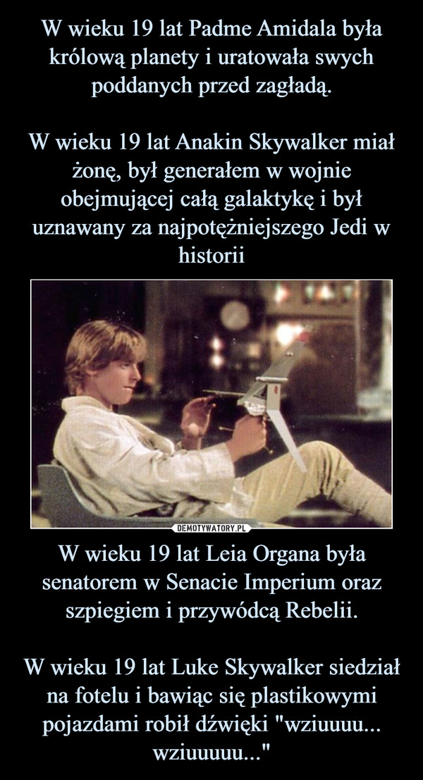 """W wieku 19 lat Leia Organa była senatorem w Senacie Imperium oraz szpiegiem i przywódcą Rebelii.W wieku 19 lat Luke Skywalker siedział na fotelu i bawiąc się plastikowymi pojazdami robił dźwięki """"wziuuuu... wziuuuuu..."""" –"""