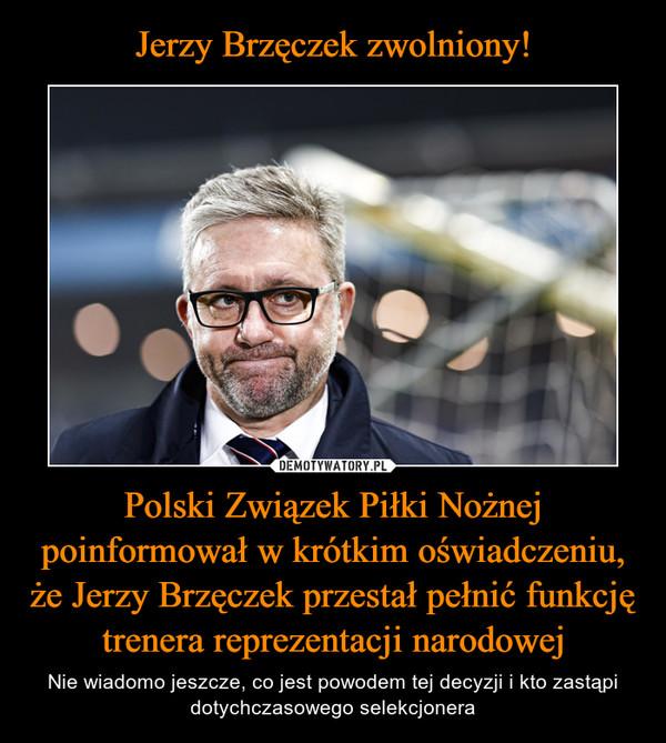 Polski Związek Piłki Nożnej poinformował w krótkim oświadczeniu, że Jerzy Brzęczek przestał pełnić funkcję trenera reprezentacji narodowej – Nie wiadomo jeszcze, co jest powodem tej decyzji i kto zastąpi dotychczasowego selekcjonera