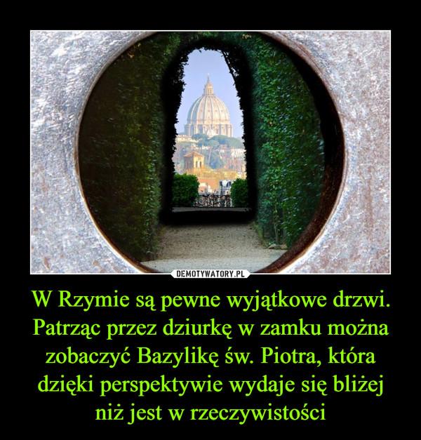 W Rzymie są pewne wyjątkowe drzwi. Patrząc przez dziurkę w zamku można zobaczyć Bazylikę św. Piotra, która dzięki perspektywie wydaje się bliżejniż jest w rzeczywistości –