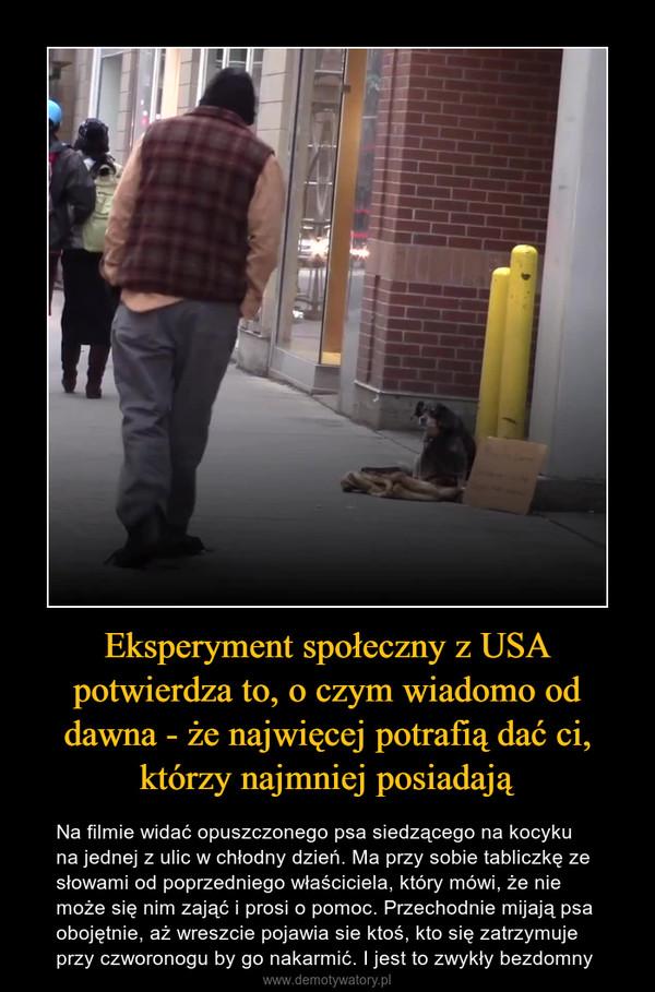 Eksperyment społeczny z USA potwierdza to, o czym wiadomo od dawna - że najwięcej potrafią dać ci, którzy najmniej posiadają – Na filmie widać opuszczonego psa siedzącego na kocyku na jednej z ulic w chłodny dzień. Ma przy sobie tabliczkę ze słowami od poprzedniego właściciela, który mówi, że nie może się nim zająć i prosi o pomoc. Przechodnie mijają psa obojętnie, aż wreszcie pojawia sie ktoś, kto się zatrzymuje przy czworonogu by go nakarmić. I jest to zwykły bezdomny