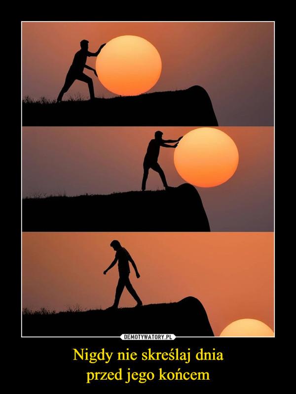 Nigdy nie skreślaj dniaprzed jego końcem –