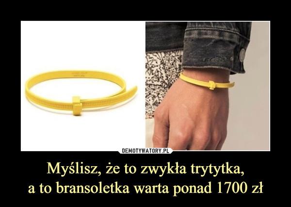Myślisz, że to zwykła trytytka,a to bransoletka warta ponad 1700 zł –