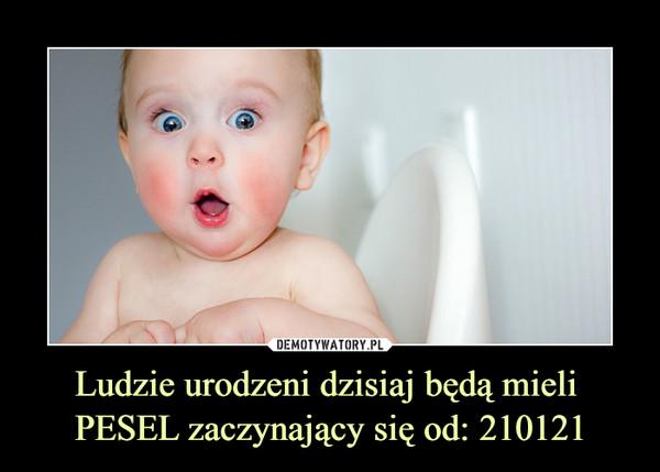 Ludzie urodzeni dzisiaj będą mieli PESEL zaczynający się od: 210121 –