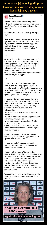 """–  Grupa Stonewall Jarosław Jakimowicz, prezenter i gwiazda Telewizji Polskiej, pisze w swojej autobiografii o tym, że """"kupił"""" dwunastoletnią dziewczynkę z Tajlandii. Chodzi o wydaną w 2019 r. książkę """"Życie jak film"""". """"Tajki, które poznałem w Niemczech, też takie były. Pewnego razu któraś z nich mnie spytała, czy nie chciałbym takiej dziewczyny, jak one. - Jak to? - Oczywiście nie zrozumiałem. - Mamy znajomego, który może to załatwić, pogadaj z nim. (...)Ja oczywiście, będąc w tak młodym wieku, nie bardzo sobie mogłem to wszystko wyobrazić. Jednak pogadałem z tym człowiekiem. Byłem bardzo ciekaw. Okazało się, że mogę taką dziewczynę mieć za dwa tysiące marek. - Będzie twoja - powiedział. - No dobra! - Zdecydowałem, zupełnie nie zdając sobie sprawy, na co się piszę. (...)Po jakimś czasie jedna z koleżanek Tajek oznajmiła mi, że w mojej sprawie chyba już wszystko załatwione. Machnąłem już dawno ręką na te dwa tysiące marek, które w swoim odczuciu straciłem. A tu nagle znów ten facet - wraca ze spełnioną obietnicą. Dziewczyną! Pojechałem do mafijnego mieszkanka - takie miejsca zupełnie mnie nie przerażały, dobrze znałem ten klimat. Usiadłem, czekałem. Nagle drzwi się otworzyły, a obok sprawcy całego zamieszania stanęła dwunastoletnia dziewczynka. - Co to jest? - spytałem, nie mogąc wyjść ze zdumienia. - No jak to, twoja dziewczynka - Jugol radośnie przyklasnął, dumny z siebie. - Ale... - zacząłem się trochę jąkać. - Ona jest mała... trochę... jakby. - Spokojnie, urośnie ci! Wciąż miał na twarzy szeroki uśmiech i pewność, że wszystko jest w idealnym porządku. Zalała mnie lawina myśli: Jak wrócę z nią do domu? Do jakiej szkoły mam ją wysłać? W jaki sposób mam ją wychować?"""" Powtórzmy - cała """"anegdota"""" pochodzi z autobiografii Jakimowicza. To nie plotki albo niepotwierdzone doniesienia. Dlaczego o tym piszemy? Bo mamy dość hipokryzji TVP, która od lat kłamie i manipuluje na temat społeczności LGBT+, kierując się rzekomo m.in. """"dobrem polskich dzieci"""". Nie dalej niż w list"""