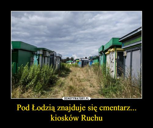 Pod Łodzią znajduje się cmentarz... kiosków Ruchu