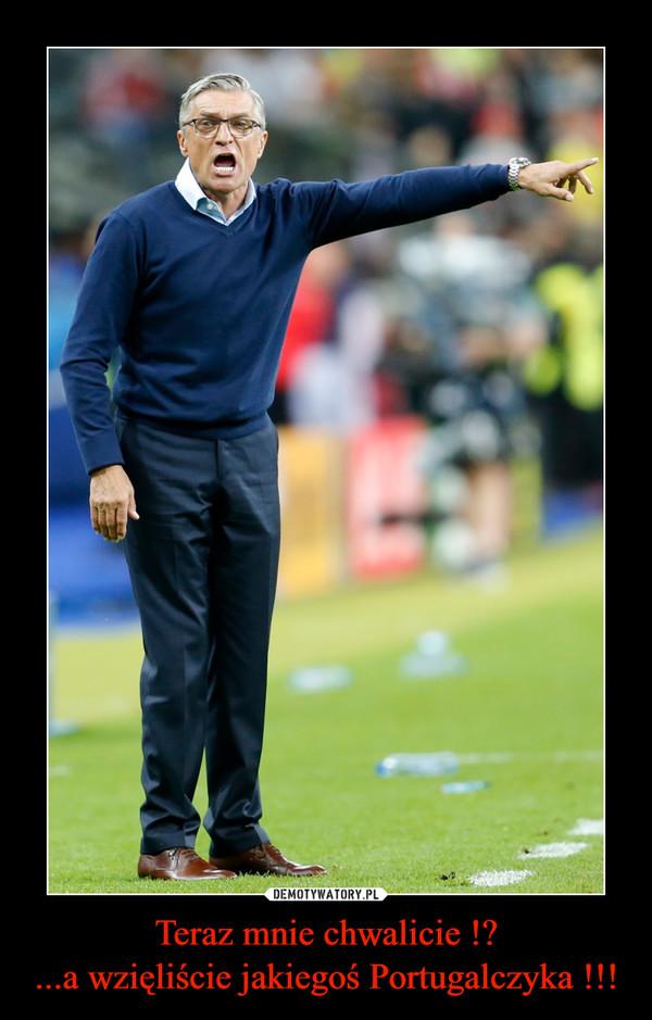 Teraz mnie chwalicie !?...a wzięliście jakiegoś Portugalczyka !!! –