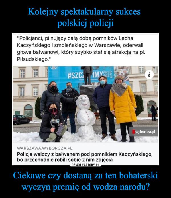 """Ciekawe czy dostaną za ten bohaterski wyczyn premię od wodza narodu? –  """"Policjanci, pilnujący całą dobę pomników LechaKaczyńskiego i smoleńskiego w Warszawie, oderwaligłowę bałwanowi, który szybko stał się atrakcją na pl.Piłsudskiego.""""warszawa.wyborcza.plPolicja walczy z bałwanem pod pomnikiem Kaczyńskiego,bo przechodnie robili sobie z nim zdjęcia"""