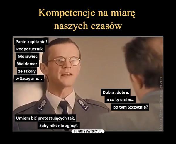 –  Panie kapitanie!PodporucznikMorawiecWaldemarze szkoływ Szczytnie..Dobra, dobra.a co ty umieszpo tym Szczytnie?Umiem bić protestujących tak.żeby nikt nie zginął.