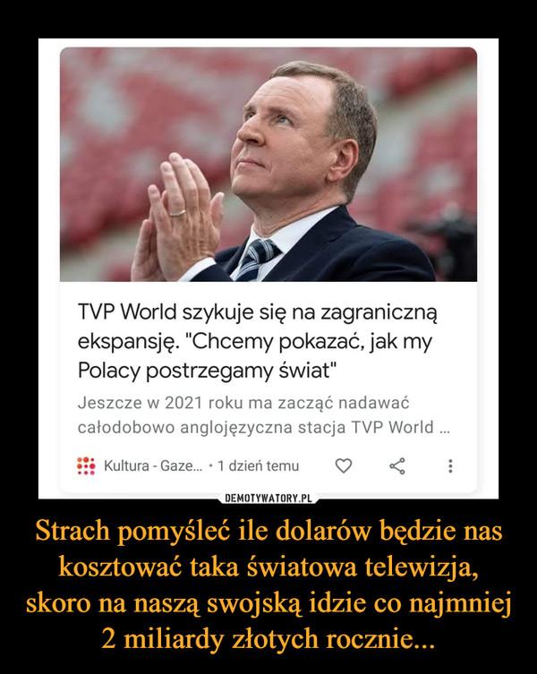 """Strach pomyśleć ile dolarów będzie nas kosztować taka światowa telewizja, skoro na naszą swojską idzie co najmniej 2 miliardy złotych rocznie... –  TVP World szykuje się na zagraniczną ekspansję. """"Chcemy pokazać, jak my Polacy postrzegamy świat"""" Jeszcze w 2021 roku ma zacząć nadawać całodobowo anglojęzyczna stacja TVP World ..."""