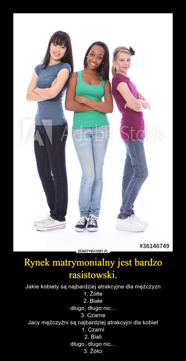 Rynek matrymonialny jest bardzo rasistowski. – Jakie kobiety są najbardziej atrakcyjne dla mężczyzn1. Żółte2. Białedługo, długo nic...3. CzarneJacy mężczyźni są najbardziej atrakcyjni dla kobiet1. Czarni2. Bialidługo, długo nic...3. Żółci