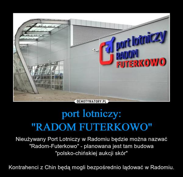 """port lotniczy:""""RADOM FUTERKOWO"""" – Nieużywany Port Lotniczy w Radomiu będzie można nazwać """"Radom-Futerkowo"""" - planowana jest tam budowa """"polsko-chińskiej aukcji skór""""Kontrahenci z Chin będą mogli bezpośrednio lądować w Radomiu."""