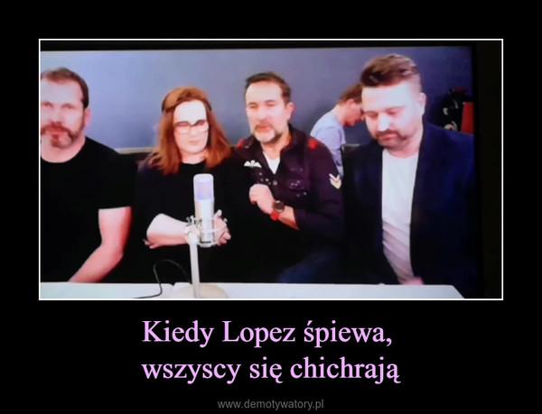Kiedy Lopez śpiewa, wszyscy się chichrają –