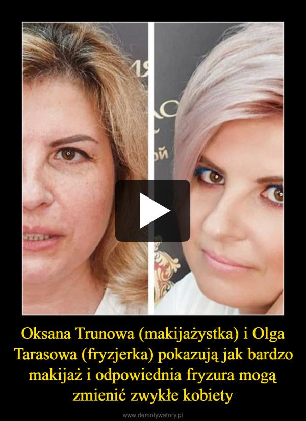 Oksana Trunowa (makijażystka) i Olga Tarasowa (fryzjerka) pokazują jak bardzo makijaż i odpowiednia fryzura mogą zmienić zwykłe kobiety –